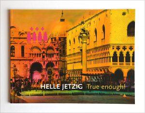 HELLE JETZIG True enough! Hrsg. Axel Zimmermann, Galerie von Braunbehrens, München 2011